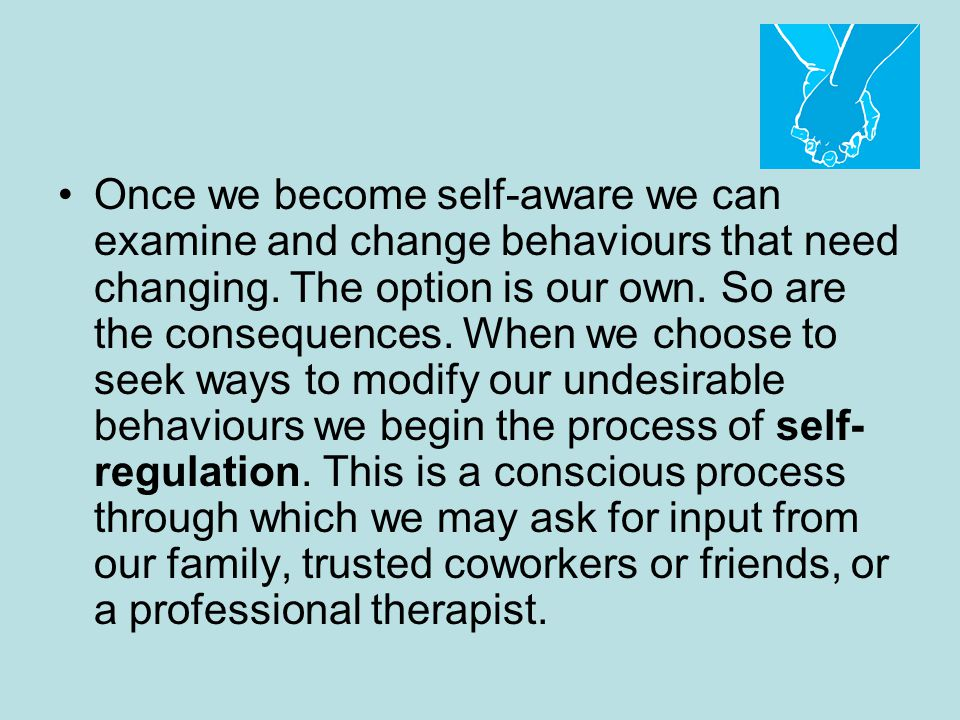 Once we become self-aware we can examine and change behaviours that need changing.