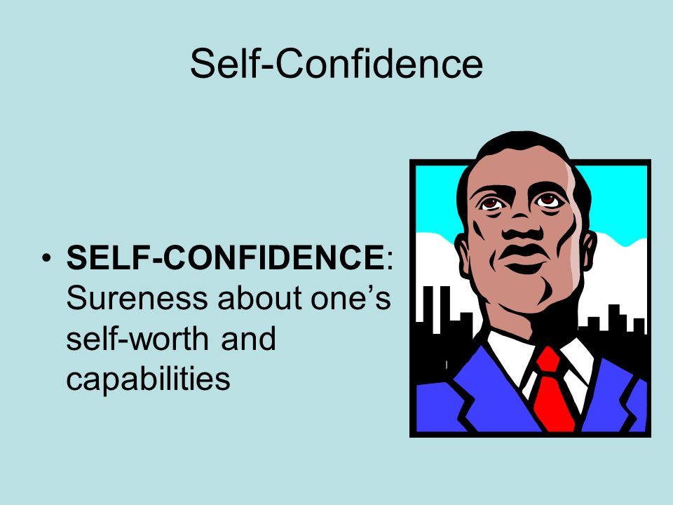 Self-Confidence SELF-CONFIDENCE: Sureness about one's self-worth and capabilities