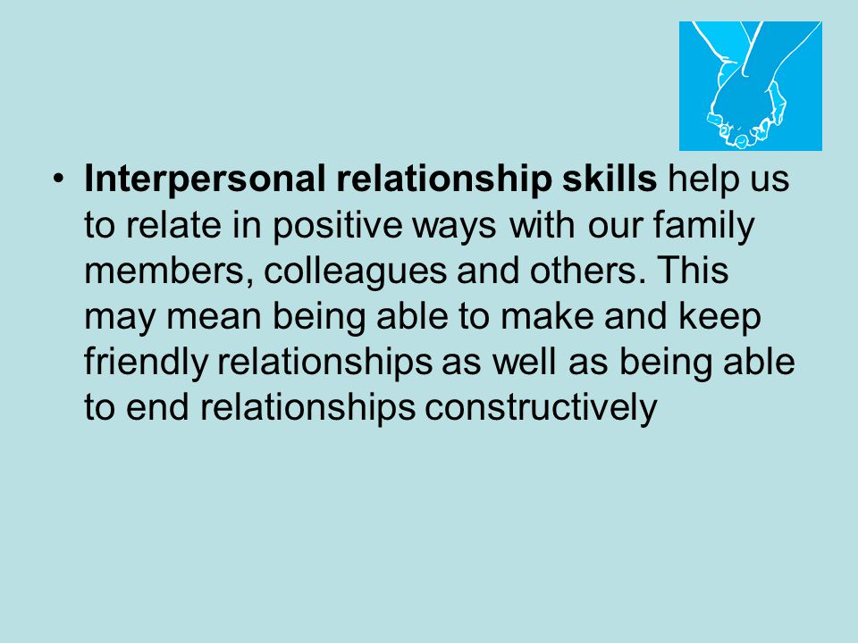 Interpersonal relationship skills help us to relate in positive ways with our family members, colleagues and others.
