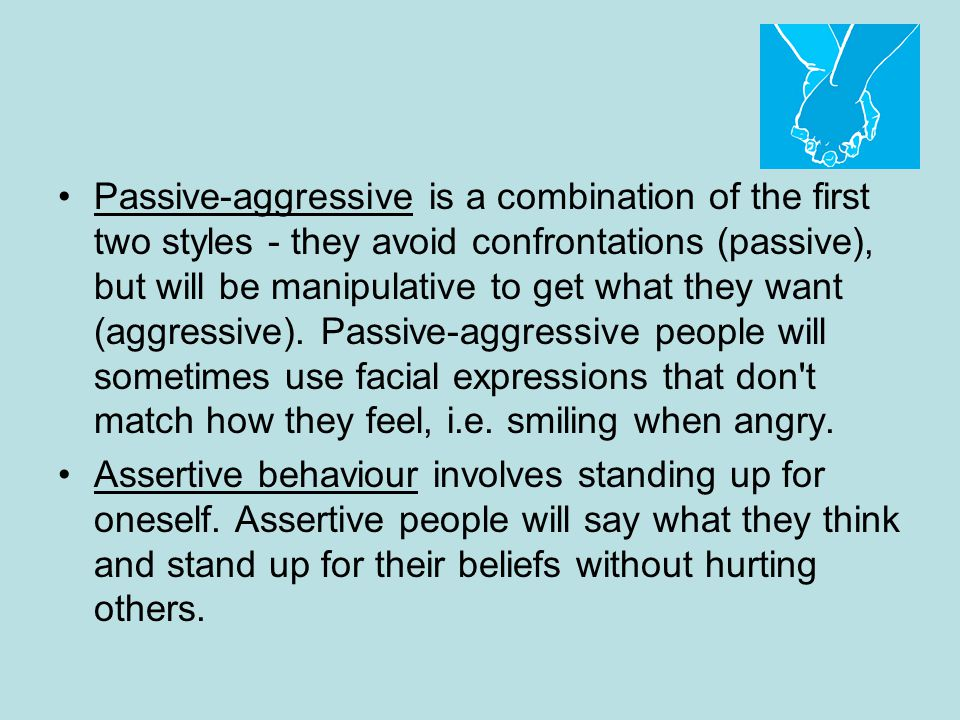 Passive-aggressive is a combination of the first two styles - they avoid confrontations (passive), but will be manipulative to get what they want (aggressive). Passive-aggressive people will sometimes use facial expressions that don t match how they feel, i.e. smiling when angry.