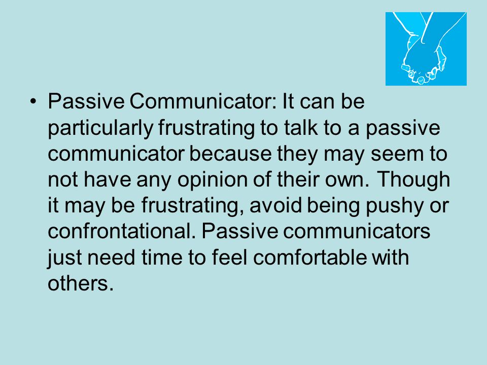 Passive Communicator: It can be particularly frustrating to talk to a passive communicator because they may seem to not have any opinion of their own.