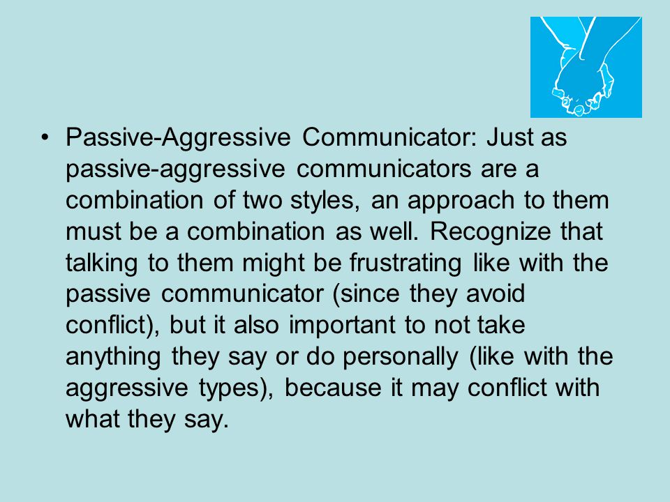 Passive-Aggressive Communicator: Just as passive-aggressive communicators are a combination of two styles, an approach to them must be a combination as well.