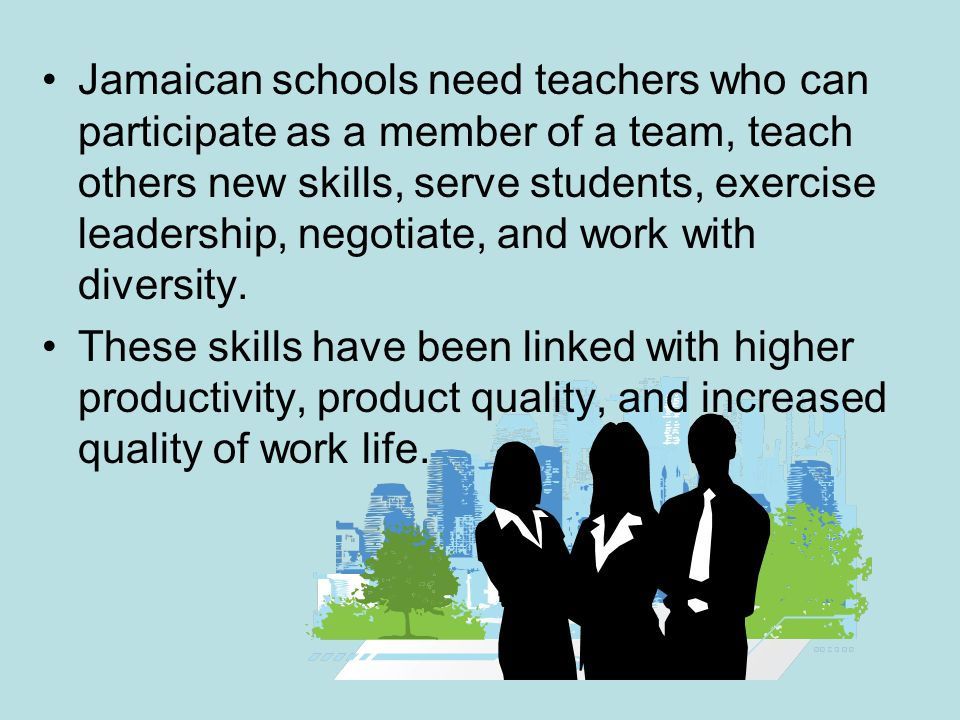 Jamaican schools need teachers who can participate as a member of a team, teach others new skills, serve students, exercise leadership, negotiate, and work with diversity.