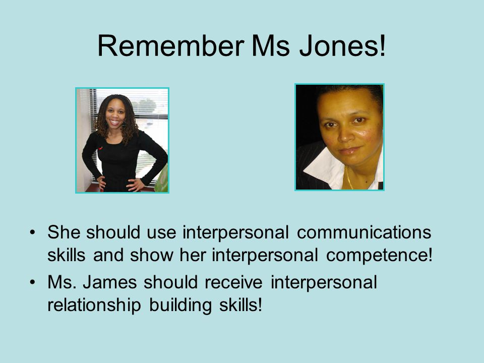 Remember Ms Jones! She should use interpersonal communications skills and show her interpersonal competence!