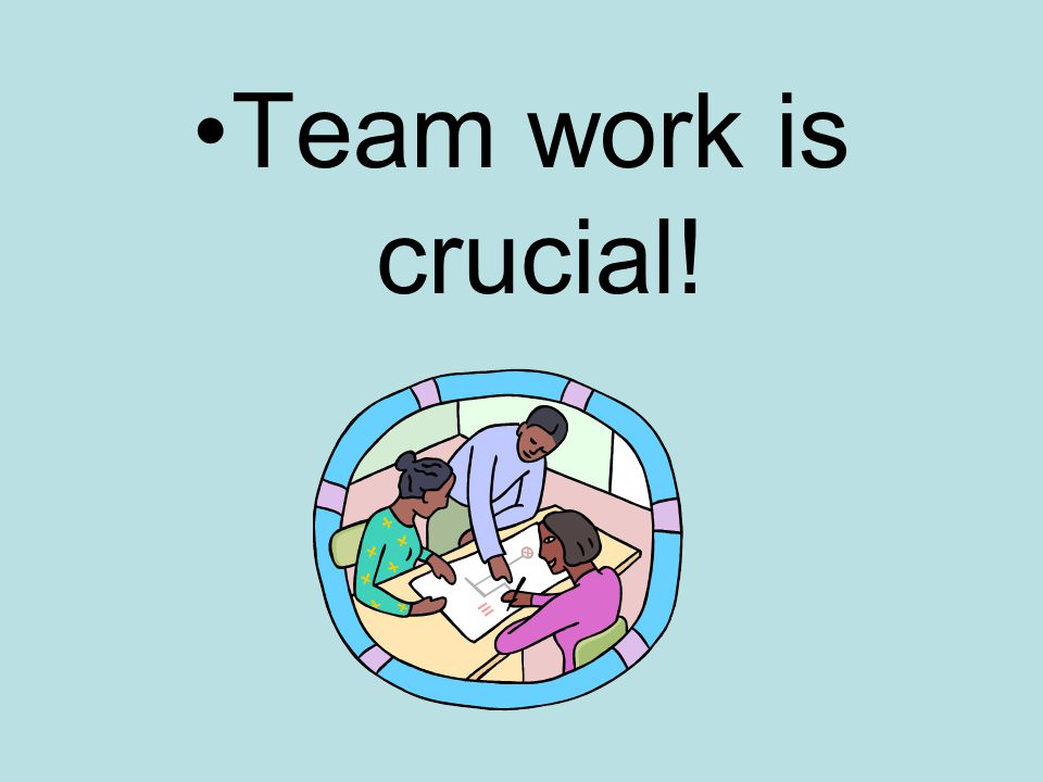 Team work is crucial!