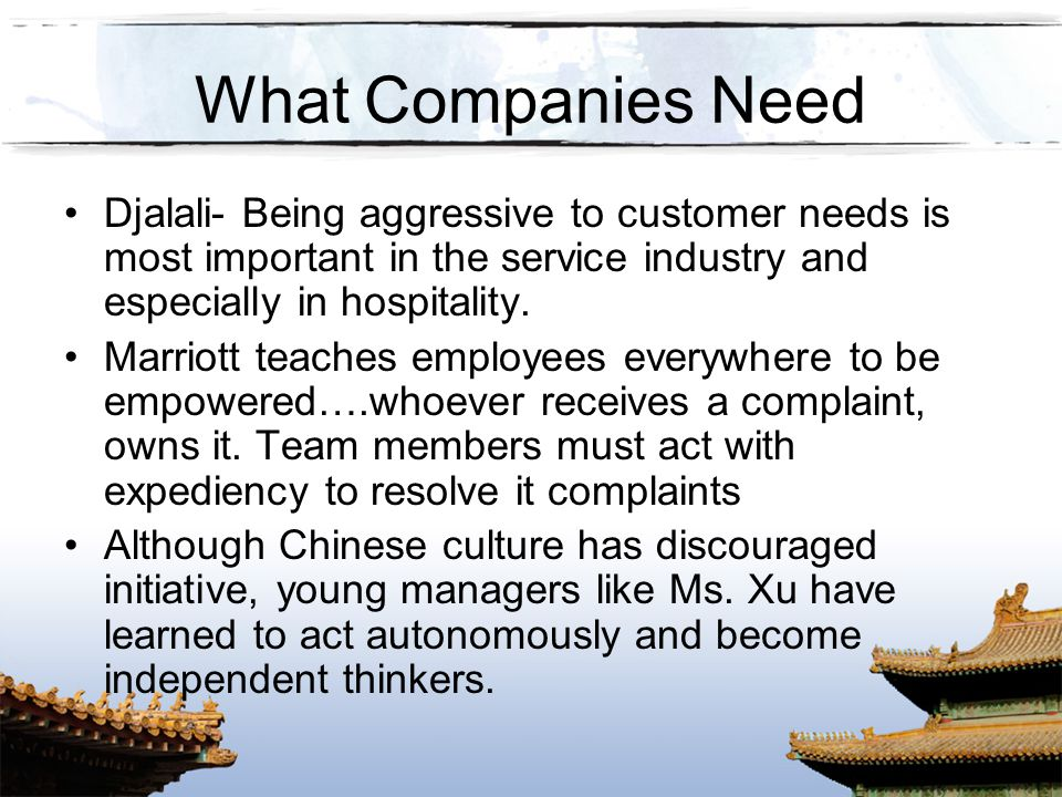 What Companies Need Djalali- Being aggressive to customer needs is most important in the service industry and especially in hospitality.