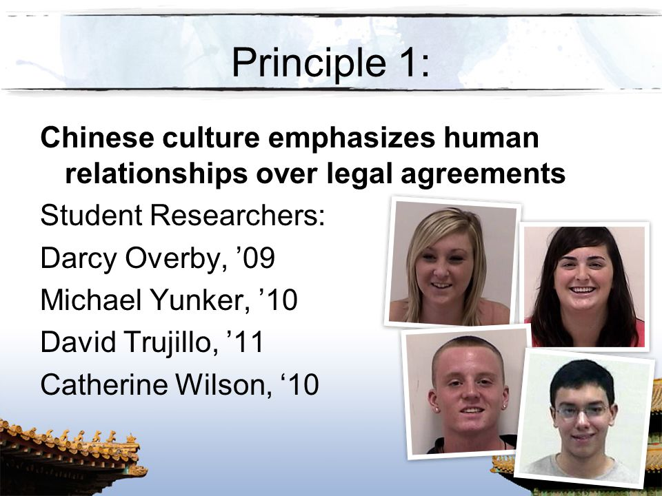 Principle 1: Chinese culture emphasizes human relationships over legal agreements. Student Researchers: