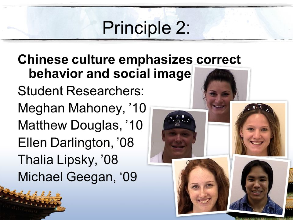 Principle 2: Chinese culture emphasizes correct behavior and social image. Student Researchers: Meghan Mahoney, '10.