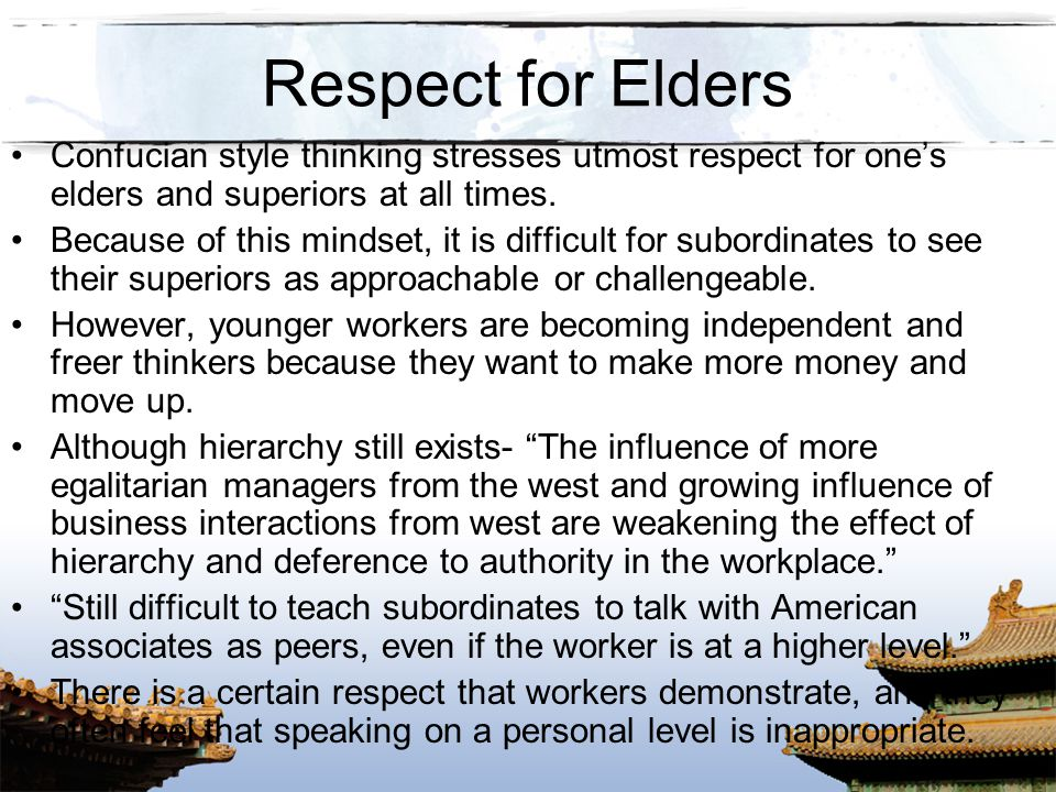 Respect for Elders Confucian style thinking stresses utmost respect for one's elders and superiors at all times.