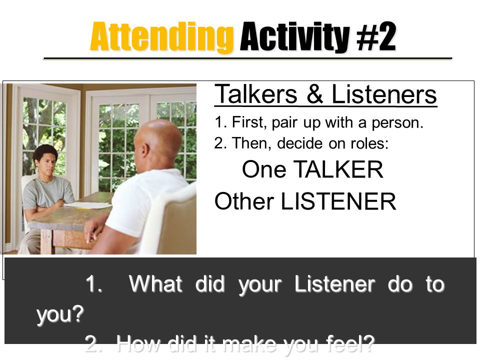 Attending Activity #2 Talkers & Listeners One TALKER Other LISTENER