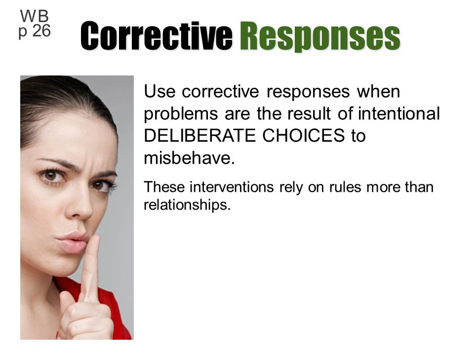 Corrective Responses WB p 26. Use corrective responses when problems are the result of intentional DELIBERATE CHOICES to misbehave.