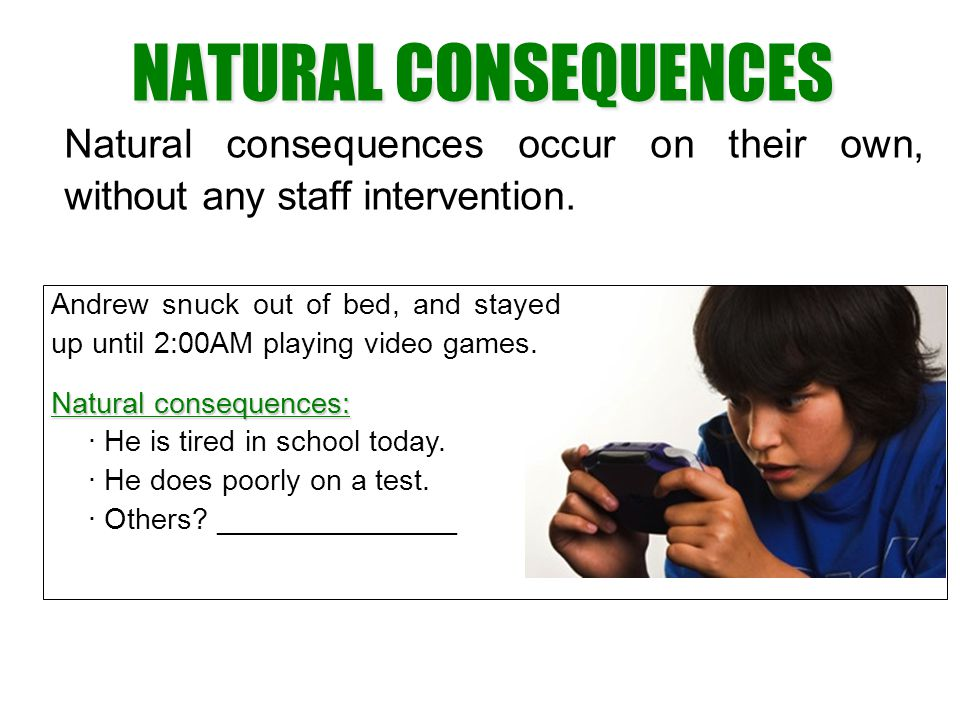 NATURAL CONSEQUENCES Natural consequences occur on their own, without any staff intervention.