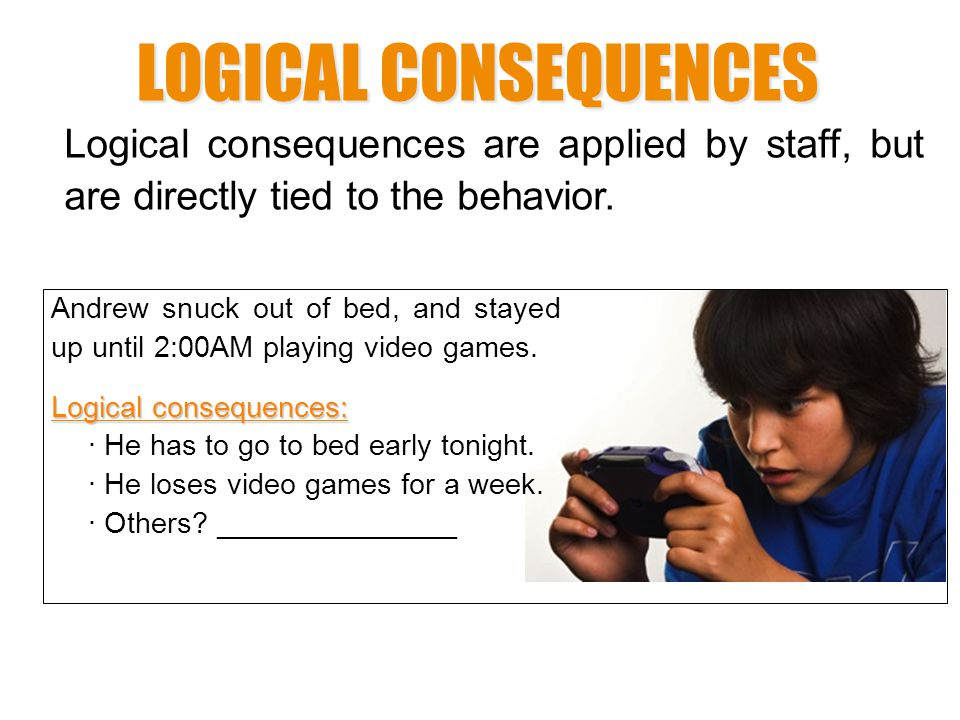 LOGICAL CONSEQUENCES Logical consequences are applied by staff, but are directly tied to the behavior.