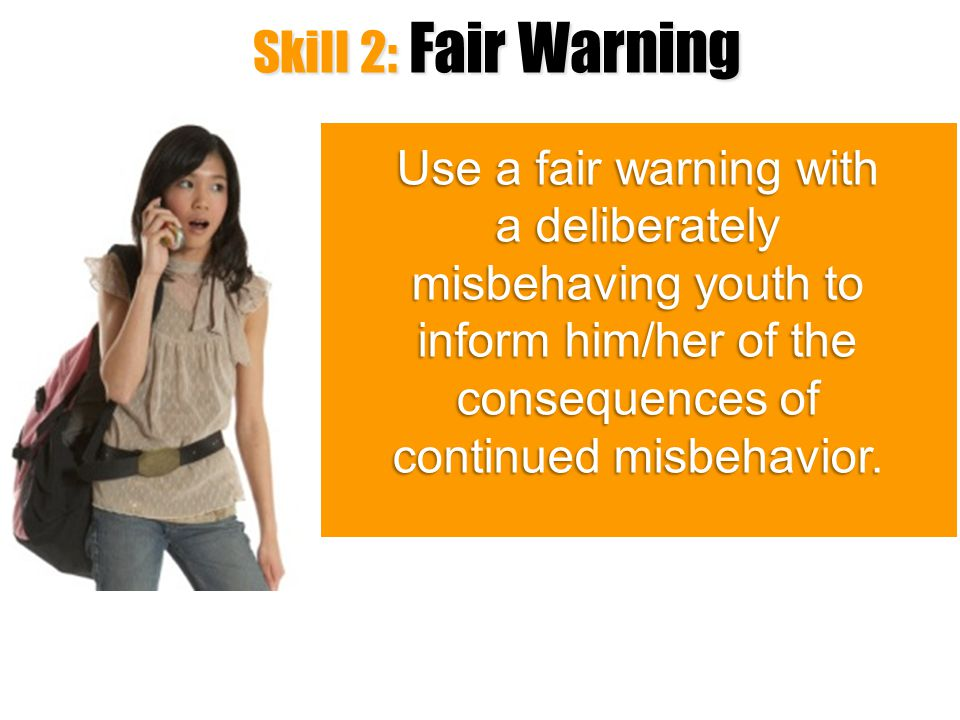Skill 2: Fair Warning Use a fair warning with a deliberately misbehaving youth to inform him/her of the consequences of continued misbehavior.
