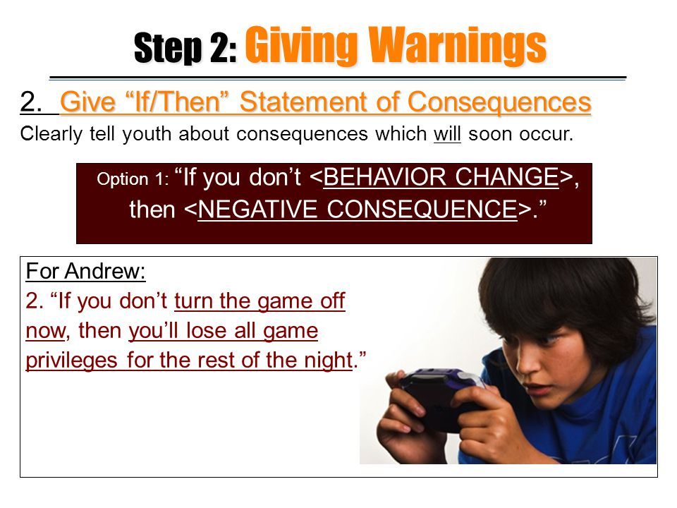 Step 2: Giving Warnings 2. Give If/Then Statement of Consequences