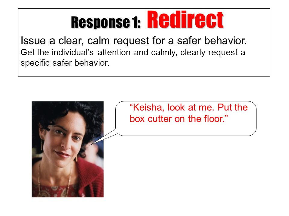 Response 1: Redirect Issue a clear, calm request for a safer behavior.