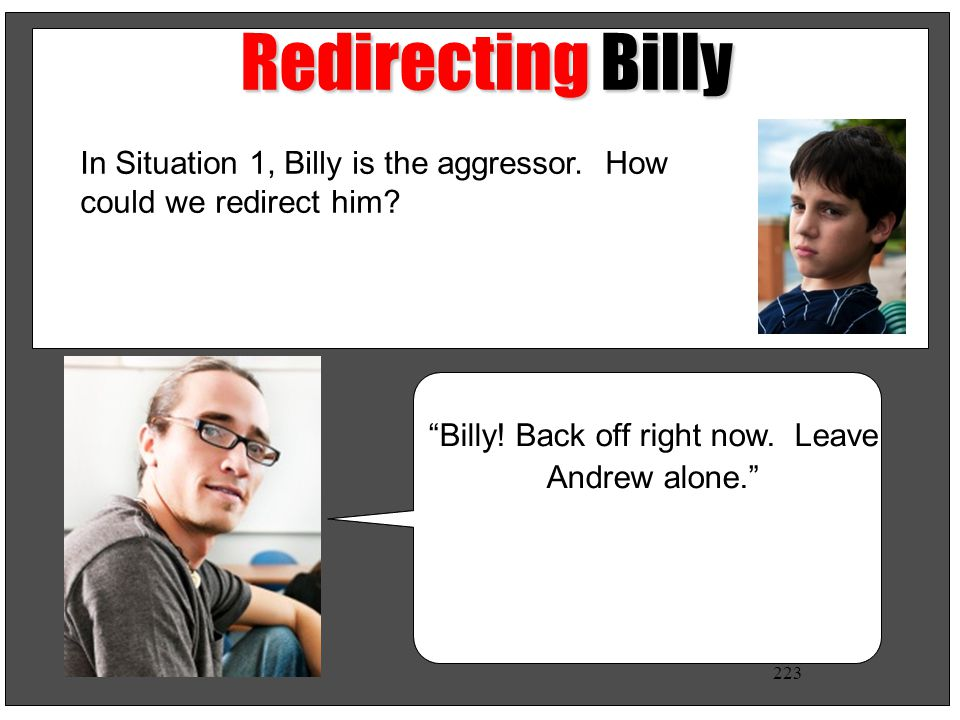 Redirecting Billy In Situation 1, Billy is the aggressor. How could we redirect him Billy! Back off right now. Leave Andrew alone.