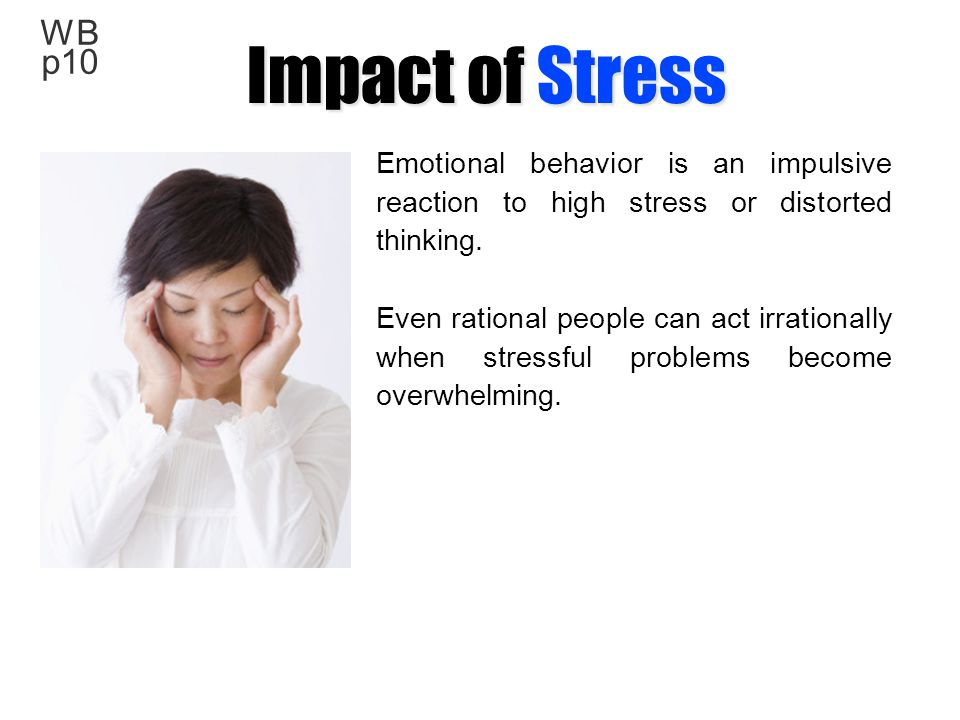Impact of Stress WB p10. Emotional behavior is an impulsive reaction to high stress or distorted thinking.