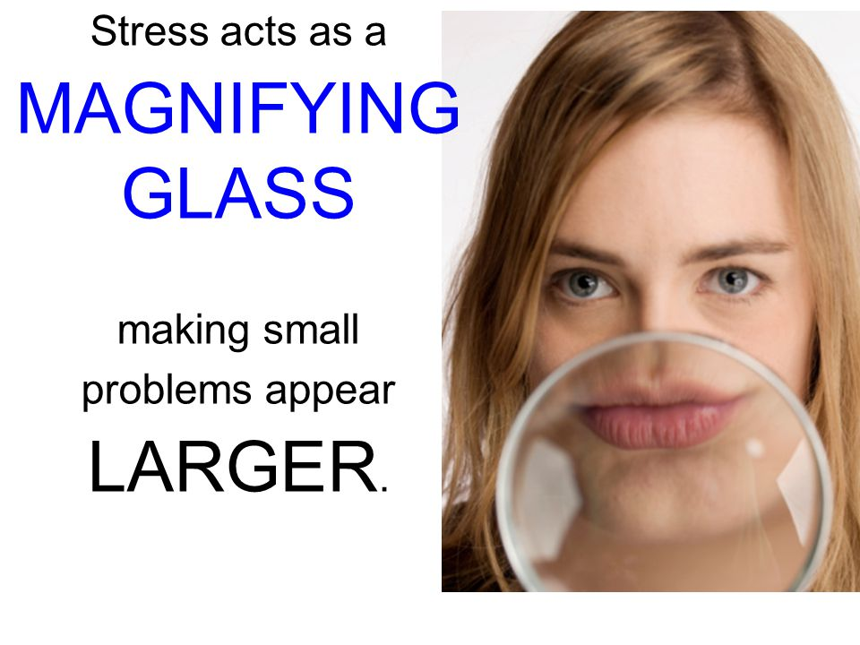 Stress acts as a MAGNIFYING GLASS making small problems appear LARGER.