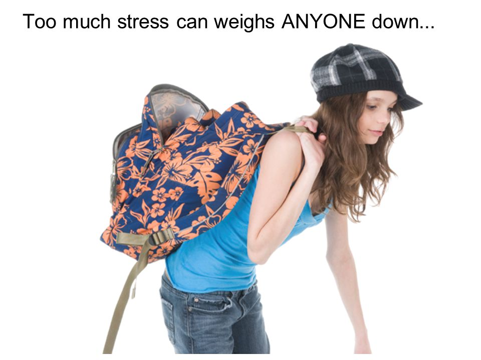 Too much stress can weighs ANYONE down...