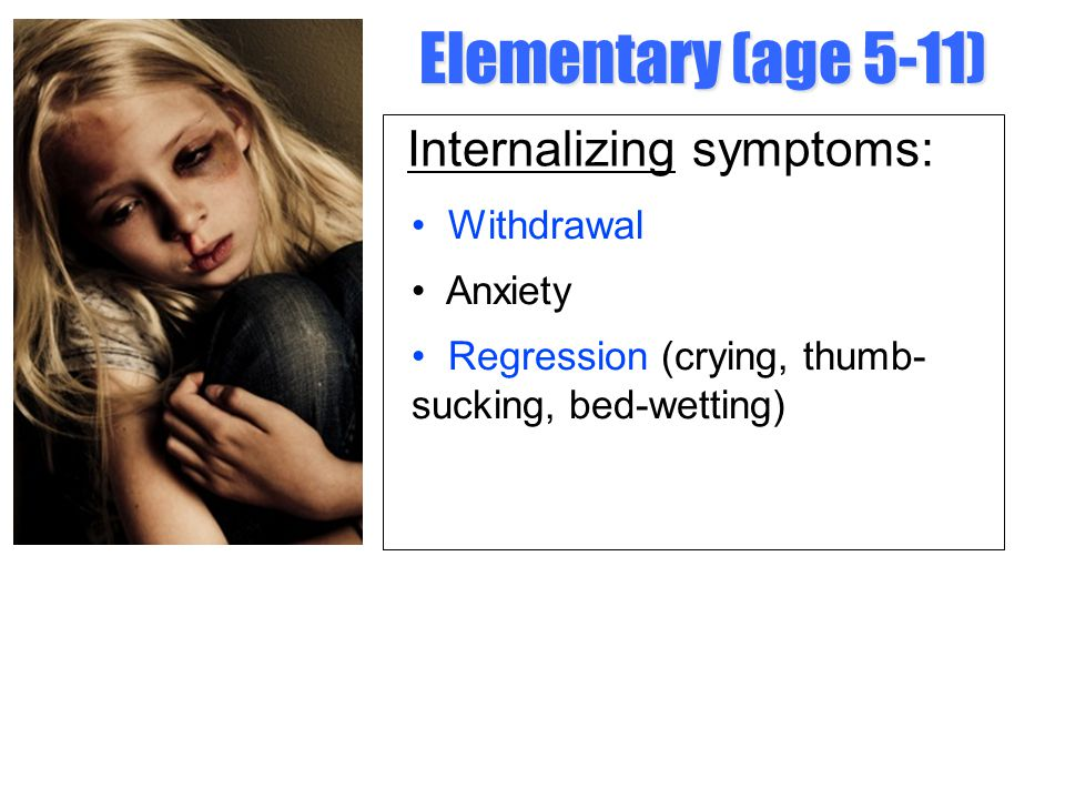 Elementary (age 5-11) Internalizing symptoms: • Withdrawal • Anxiety