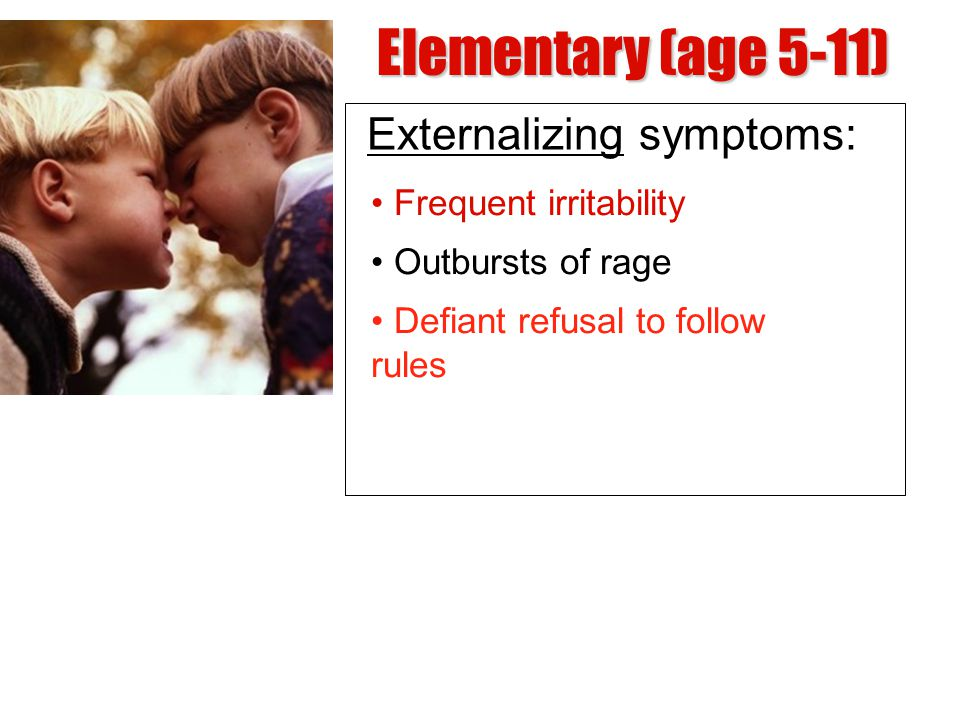 Elementary (age 5-11) Externalizing symptoms: • Frequent irritability