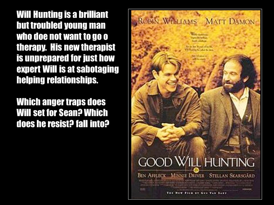 Will Hunting is a brilliant but troubled young man who doe not want to go o therapy. His new therapist is unprepared for just how expert Will is at sabotaging helping relationships.