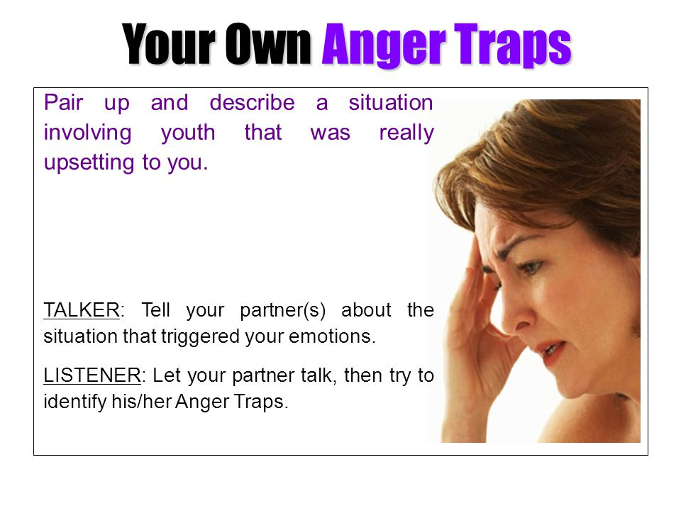 Your Own Anger Traps Pair up and describe a situation involving youth that was really upsetting to you.