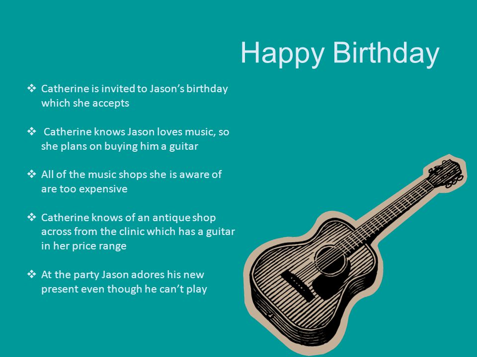 Happy Birthday Catherine is invited to Jason's birthday which she accepts. Catherine knows Jason loves music, so she plans on buying him a guitar.