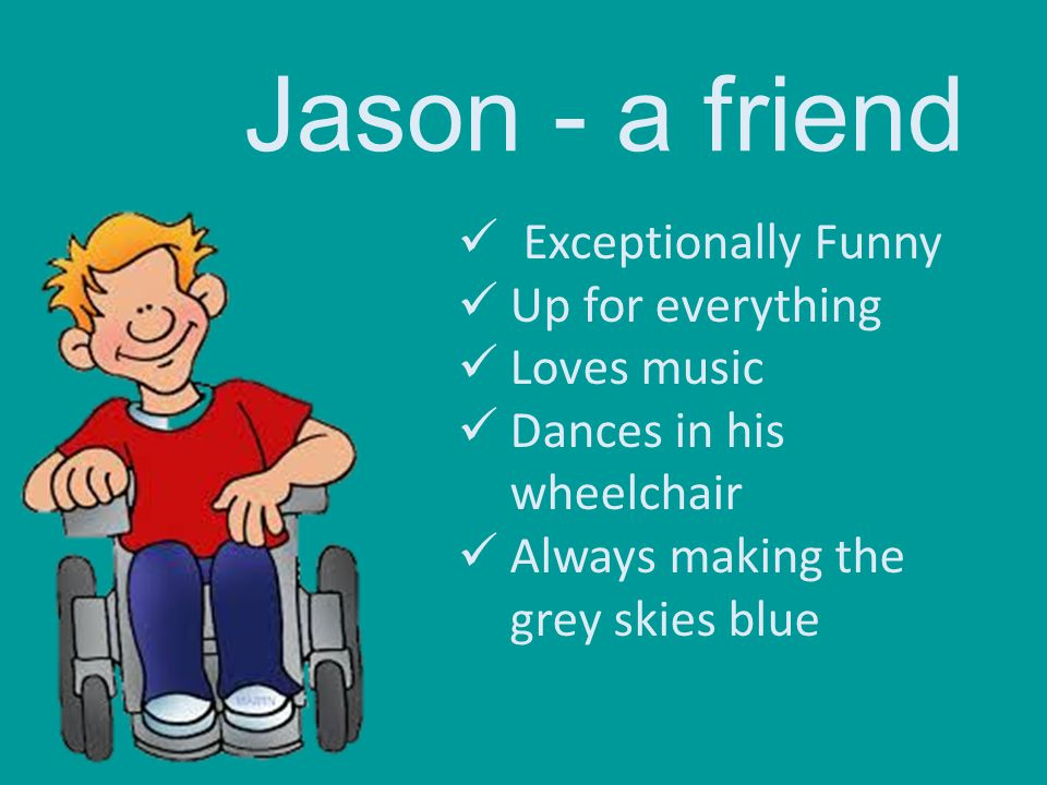 Jason - a friend Exceptionally Funny Up for everything Loves music