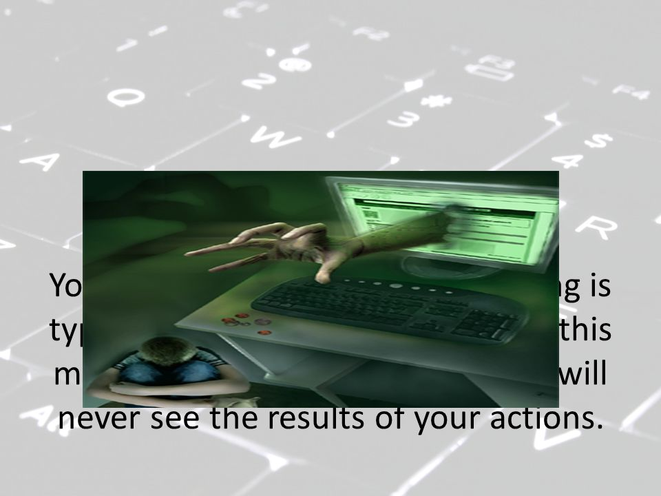 You may think that all you are doing is typing on a keyboard and sending this message out online, and that you will never see the results of your actions.