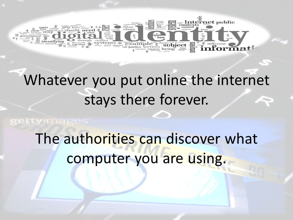 Whatever you put online the internet stays there forever