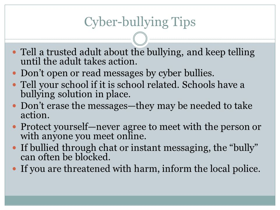 Cyber-bullying Tips Tell a trusted adult about the bullying, and keep telling until the adult takes action.