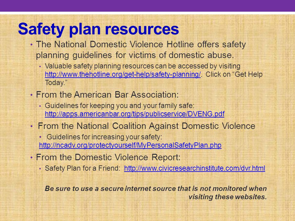 Safety plan resources The National Domestic Violence Hotline offers safety planning guidelines for victims of domestic abuse.