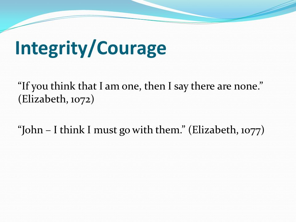 Integrity/Courage If you think that I am one, then I say there are none. (Elizabeth, 1072) John – I think I must go with them. (Elizabeth, 1077)