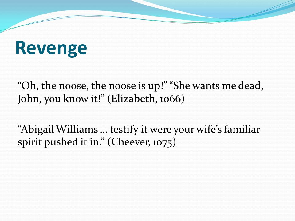 Revenge Oh, the noose, the noose is up! She wants me dead, John, you know it! (Elizabeth, 1066)