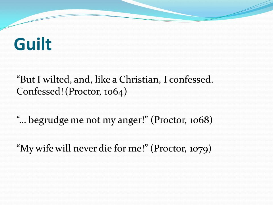 Guilt But I wilted, and, like a Christian, I confessed. Confessed! (Proctor, 1064) … begrudge me not my anger! (Proctor, 1068)