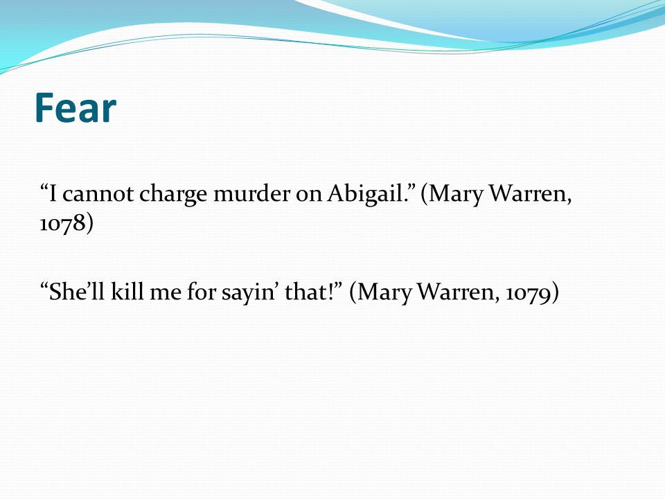 Fear I cannot charge murder on Abigail. (Mary Warren, 1078) She'll kill me for sayin' that! (Mary Warren, 1079)