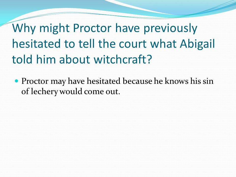 Why might Proctor have previously hesitated to tell the court what Abigail told him about witchcraft