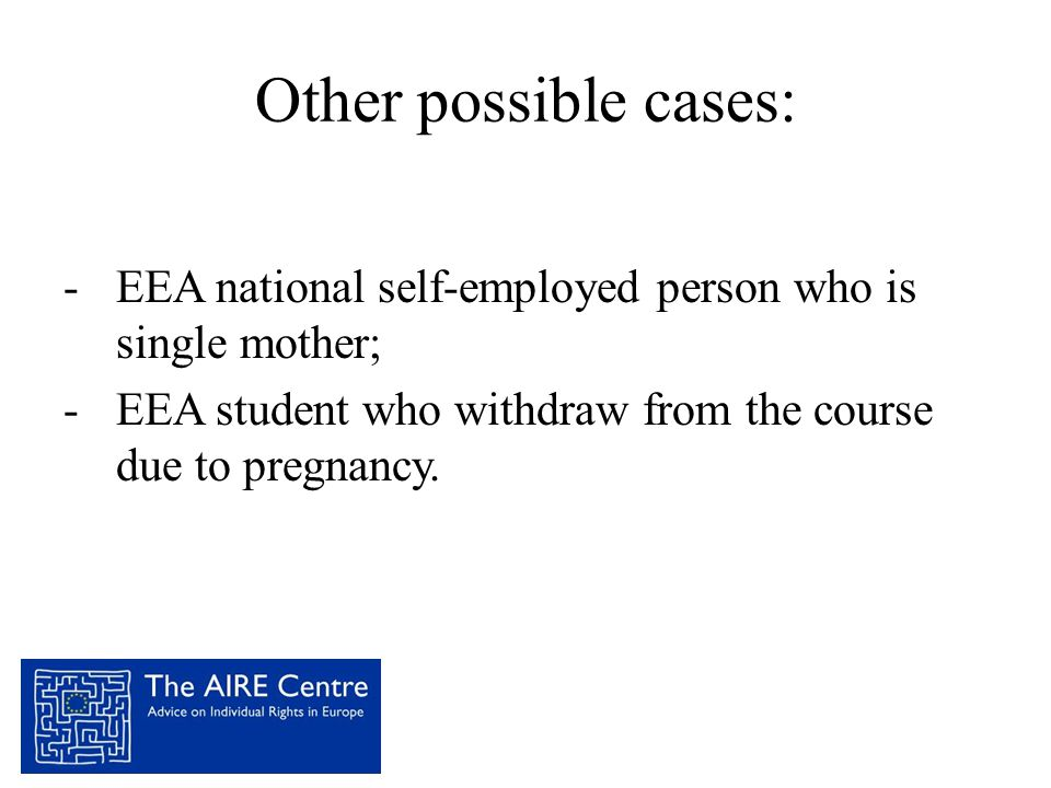 Other possible cases: EEA national self-employed person who is single mother; EEA student who withdraw from the course due to pregnancy.