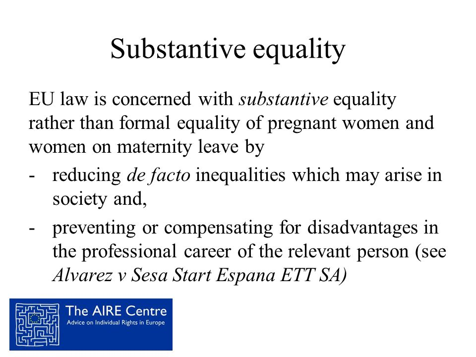 Substantive equality EU law is concerned with substantive equality rather than formal equality of pregnant women and women on maternity leave by.
