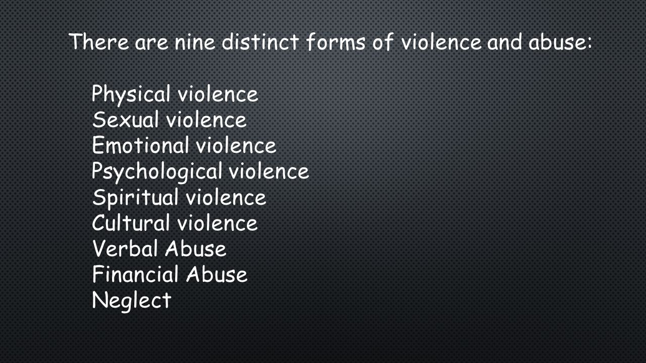 There are nine distinct forms of violence and abuse: