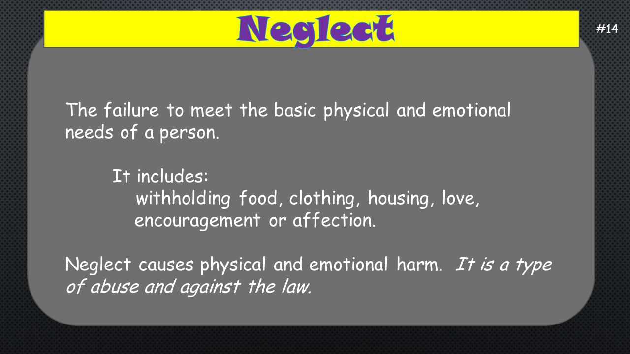 Neglect #14. The failure to meet the basic physical and emotional needs of a person. It includes:
