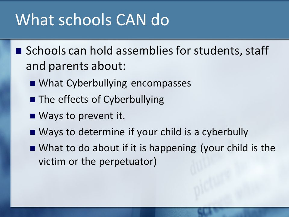 What schools CAN do Schools can hold assemblies for students, staff and parents about: What Cyberbullying encompasses.