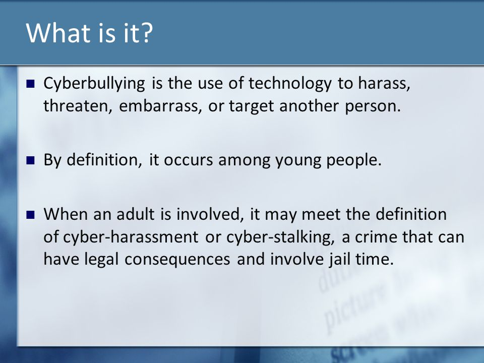 What is it Cyberbullying is the use of technology to harass, threaten, embarrass, or target another person.