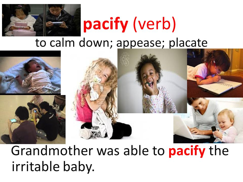 pacify (verb) to calm down; appease; placate