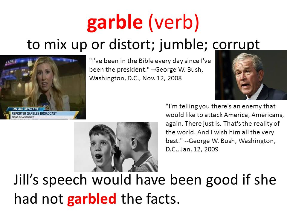 garble (verb) to mix up or distort; jumble; corrupt