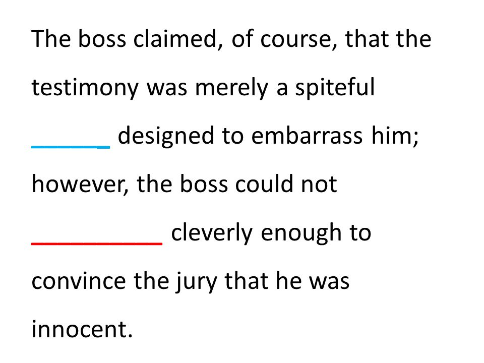 The boss claimed, of course, that the testimony was merely a spiteful ______ designed to embarrass him; however, the boss could not __________ cleverly enough to convince the jury that he was innocent.