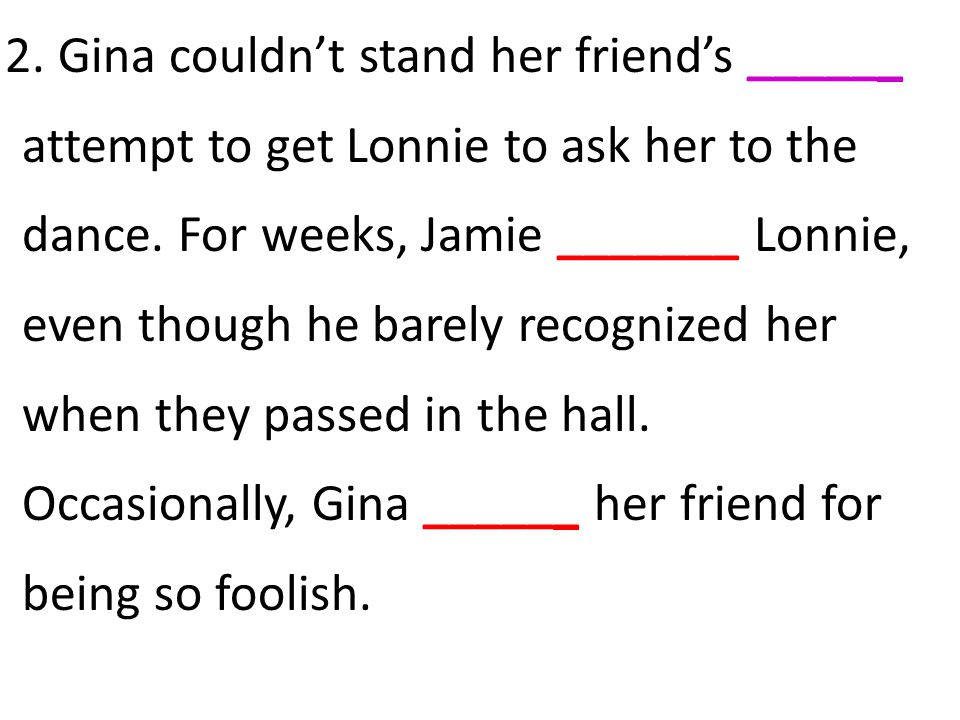 2. Gina couldn't stand her friend's ______ attempt to get Lonnie to ask her to the dance.