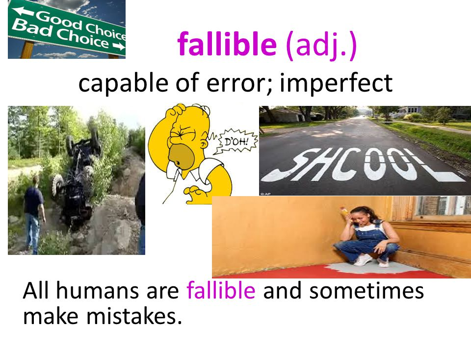 fallible (adj.) capable of error; imperfect